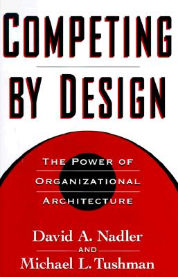 Competing by Design By Nadler, David/ Tushman, Michael L./ Nadler, Mark B.