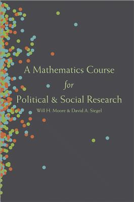 A Mathematics Course for Political and Social Research By Moore, Will H./ Siegel, David A.