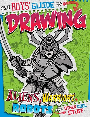 The Boys' Guide to Drawing Aliens, Warriors, Robots, and Other Cool Stuff By Sautter, Aaron/ Lentz, Bob (ILT)/ Bascle, Brian (ILT)/ Martin, Cynthia (ILT)/ Knudson, Jason (ILT)